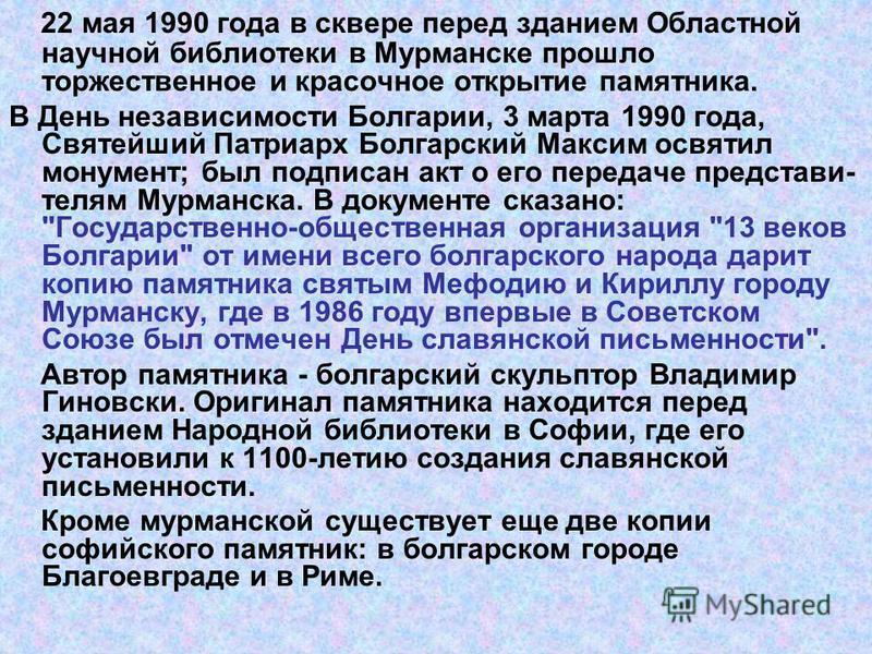 22 мая 1990 года в сквере перед зданием Областной научной библиотеки в Мурманске прошло торжественное и красочное открытие памятника. В День независимости Болгарии, 3 марта 1990 года, Святейший Патриарх Болгарский Максим освятил монумент; был подписа