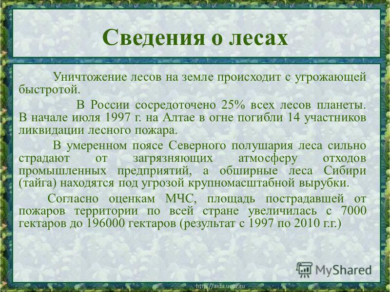 Сведения о лесах Уничтожение лесов на земле происходит с угрожающей быстротой. В России сосредоточено 25% всех лесов планеты. В начале июля 1997 г. на Алтае в огне погибли 14 участников ликвидации лесного пожара. В умеренном поясе Северного полушария