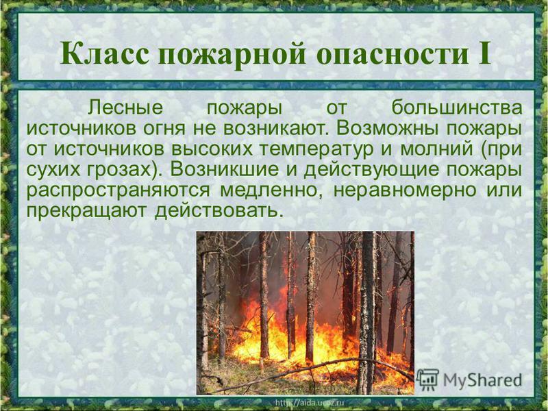 Лесные пожары от большинства источников огня не возникают. Возможны пожары от источников высоких температур и молний (при сухих грозах). Возникшие и действующие пожары распространяются медленно, неравномерно или прекращают действовать. Класс пожарной