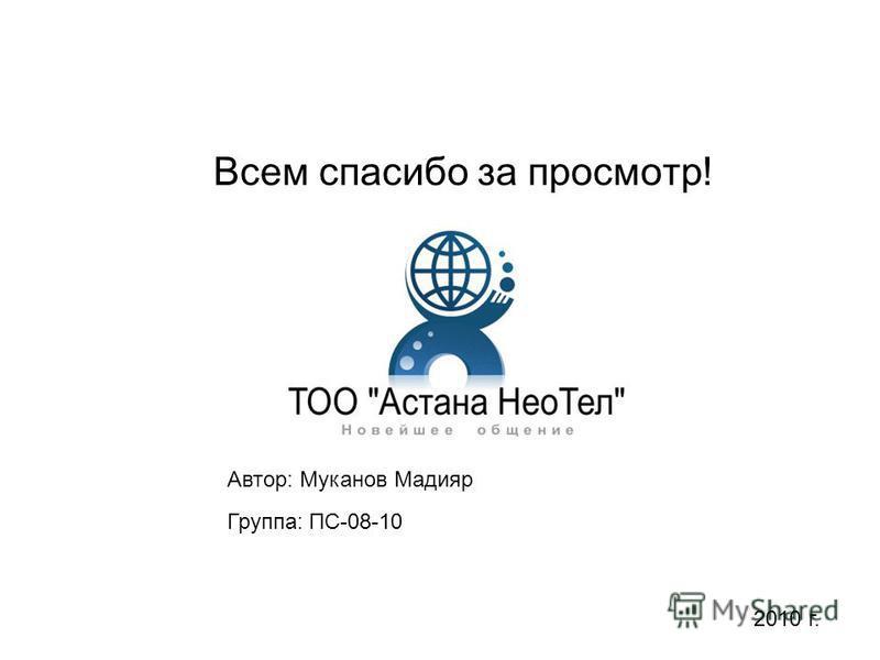 Всем спасибо за просмотр! Группа: ПС-08-10 Автор: Муканов Мадияр 2010 г.