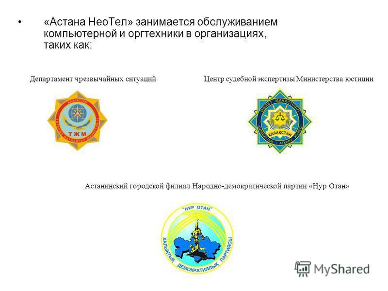 «Астана Нео Тел» занимается обслуживанием компьютерной и оргтехники в организациях, таких как: Департамент чрезвычайных ситуаций Центр судебной экспертизы Министерства юстиции Астанинский городской филиал Народно-демократической партии «Нур Отан»