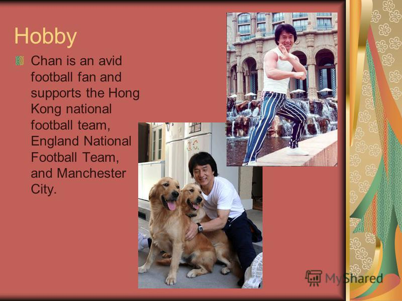 Hobby Chan is an avid football fan and supports the Hong Kong national football team, England National Football Team, and Manchester City.