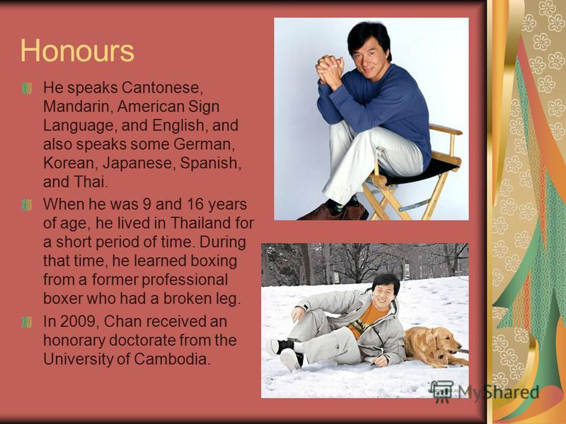Honours He speaks Cantonese, Mandarin, American Sign Language, and English, and also speaks some German, Korean, Japanese, Spanish, and Thai. When he was 9 and 16 years of age, he lived in Thailand for a short period of time. During that time, he lea