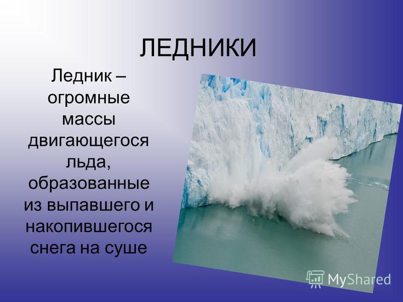 ЛЕДНИКИ Ледник – огромные массы двигающегося льда, образованные из выпавшего и накопившегося снега на суше