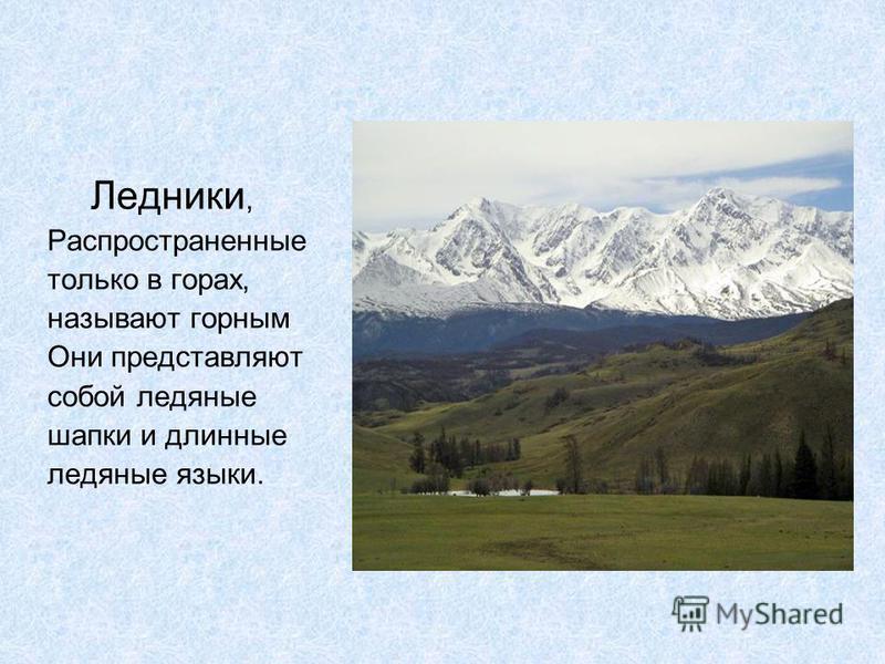 Ледники, Распространенные только в горах, называют горным Они представляют собой ледяные шапки и длинные ледяные языки.