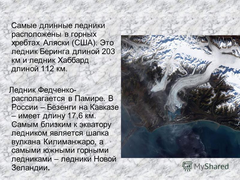 Самые длинные ледники расположены в горных хребтах Аляски (США). Это ледник Беринга длиной 203 км и ледник Хаббард длиной 112 км. Ледник Федченко- располагается в Памире. В России – Безенги на Кавказе – имеет длину 17,6 км. Самым близким к экватору л