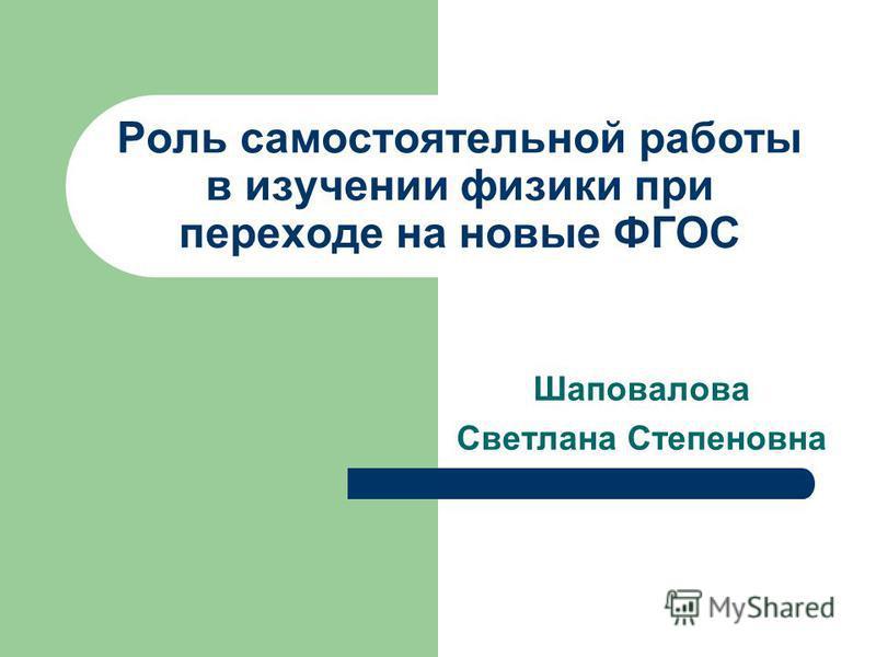 Роль самостоятельной работы в изучении физики при переходе на новые ФГОС Шаповалова Светлана Степеновна