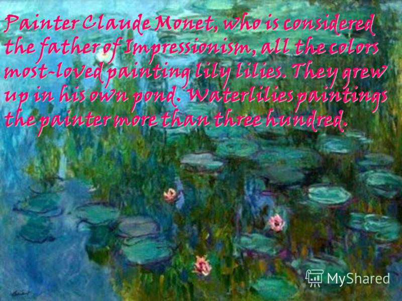 Painter Claude Monet, who is considered the father of Impressionism, all the colors most-loved painting lily lilies. They grew up in his own pond. Waterlilies paintings the painter more than three hundred.