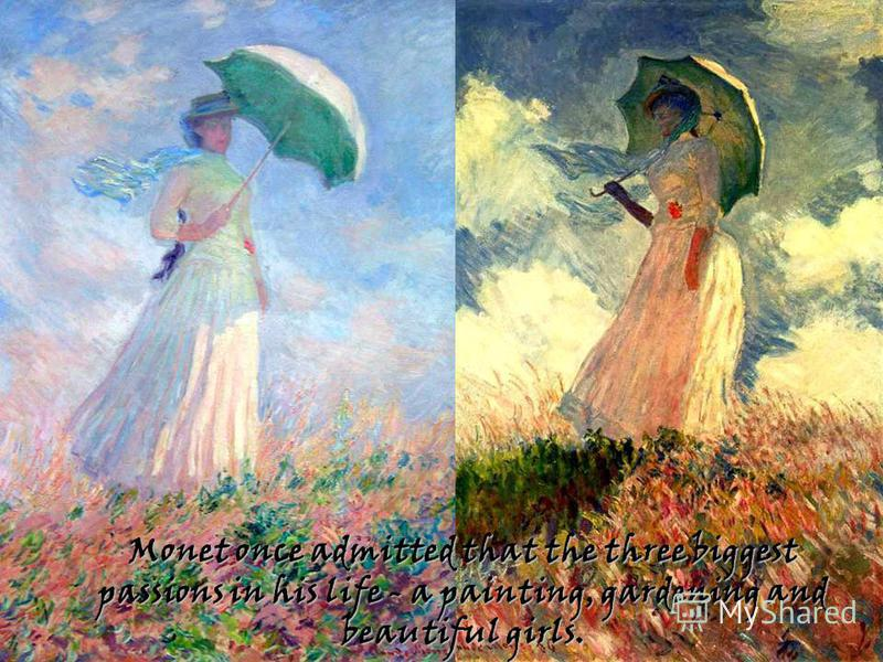 Monet once admitted that the three biggest passions in his life - a painting, gardening and beautiful girls.