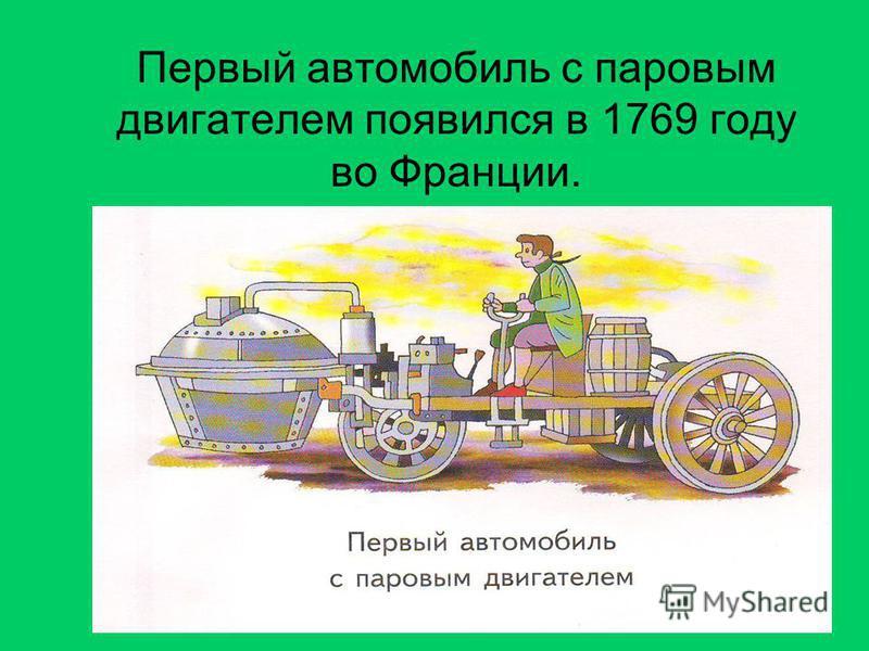 Первый автомобиль с паровым двигателем появился в 1769 году во Франции.