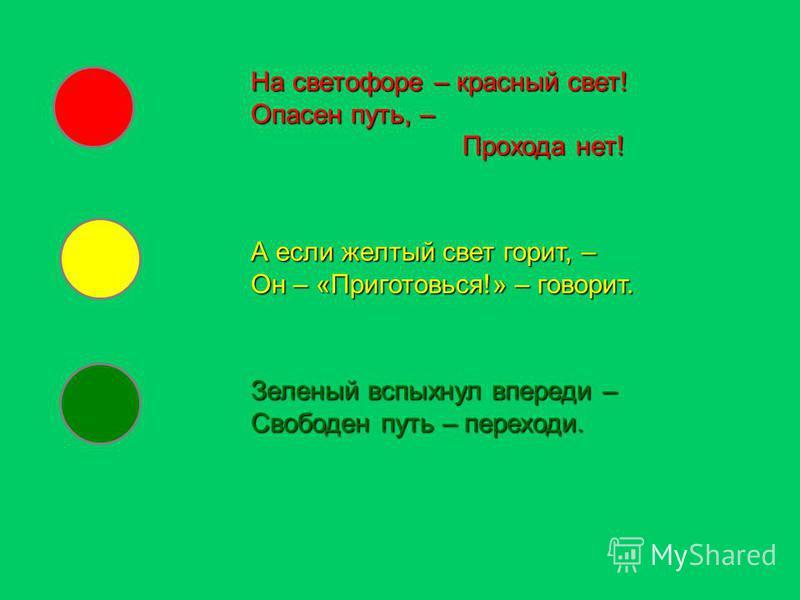 На светофоре – красный свет! Опасен путь, – Прохода нет! Прохода нет! А если желтый свет горит, – Он – «Приготовься!» – говорит. Зеленый вспыхнул впереди – Свободен путь – переходи.