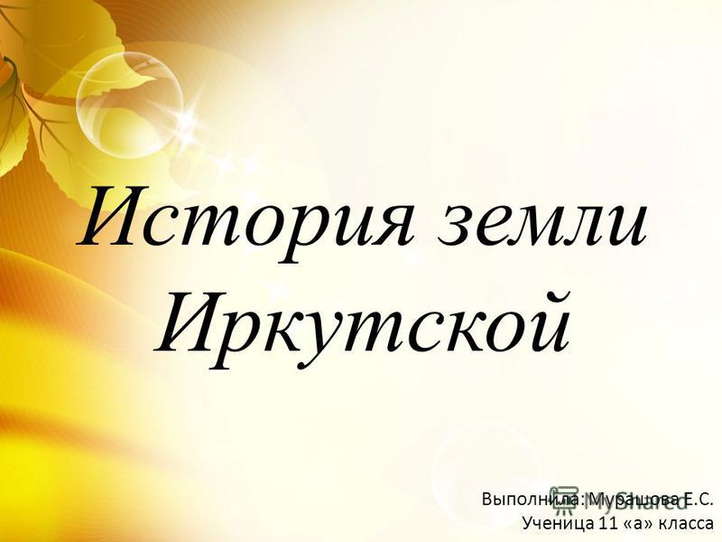 История земли Иркутской Выполнила: Мурашова Е.С. Ученица 11 «а» класса