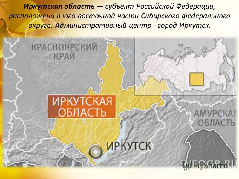Иркутская область субъект Российской Федерации, расположена в юго-восточной части Сибирского федерального округа. Административный центр - город Иркутск.