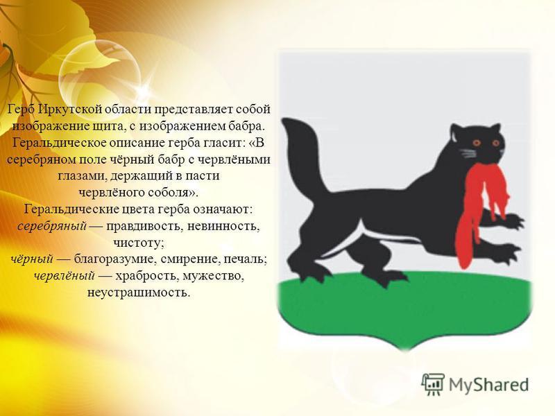 Герб Иркутской области представляет собой изображение щита, с изображением бабра. Геральдическое описание герба гласит: «В серебряном поле чёрный бабр с червлёными глазами, держащий в пасти червлёного соболя». Геральдические цвета герба означают: сер