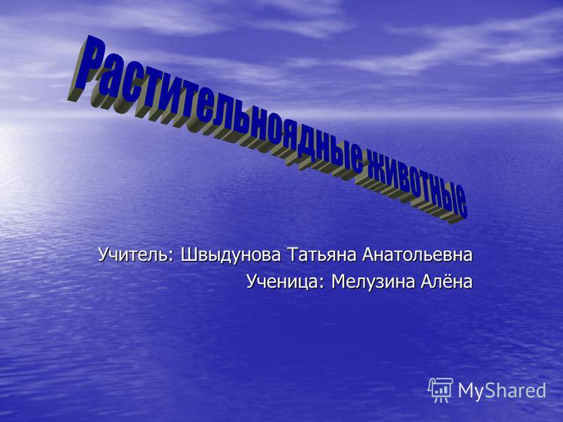 Учитель: Швыдунова Татьяна Анатольевна Ученица: Мелузина Алёна