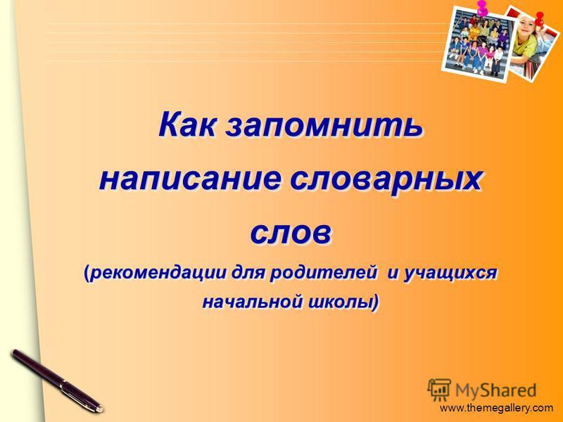 www.themegallery.com Как запомнить написание словарных слов (рекомендации для родителей и учащихся начальной школы)
