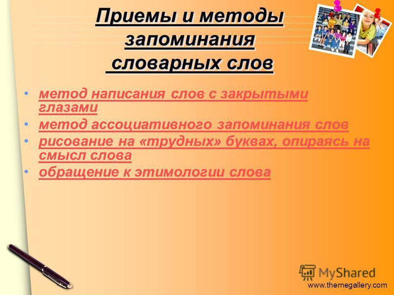 www.themegallery.com Приемы и методы запоминания словарных слов метод написания слов с закрытыми глазами метод написания слов с закрытыми глазами метод ассоциативного запоминания слов рисование на «трудных» буквах, опираясь на смысл слова рисование н