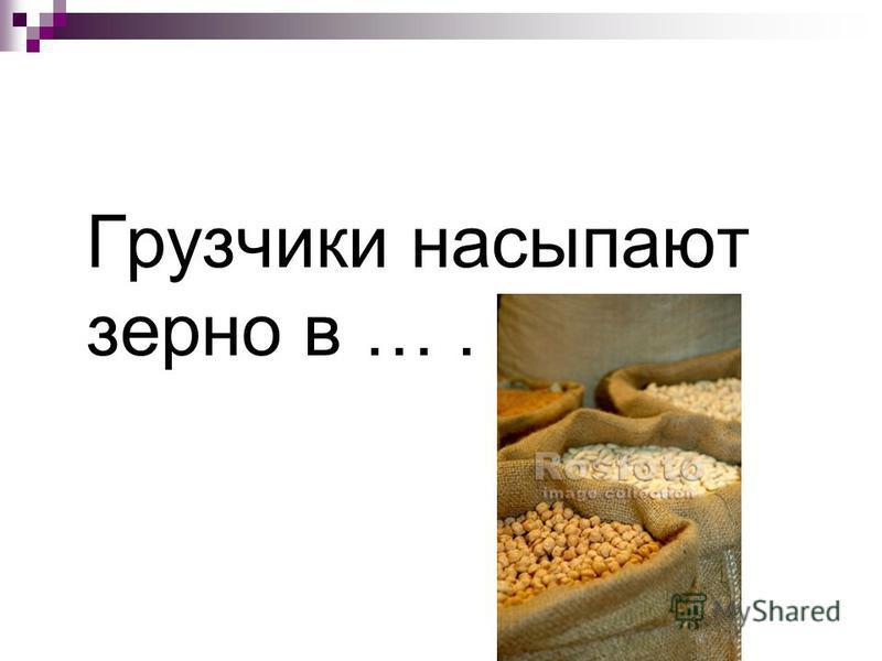 Грузчики насыпают зерно в ….