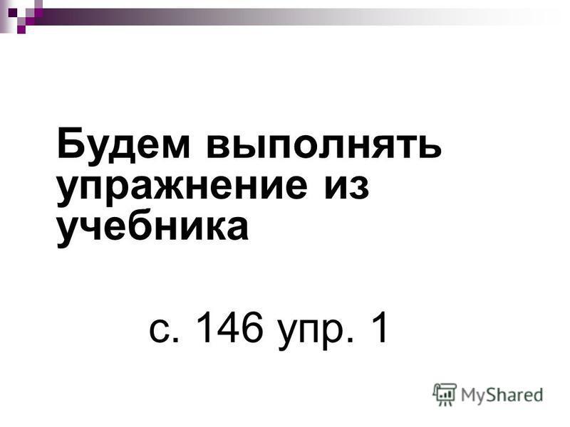 Будем выполнять упражнение из учебника с. 146 упр. 1