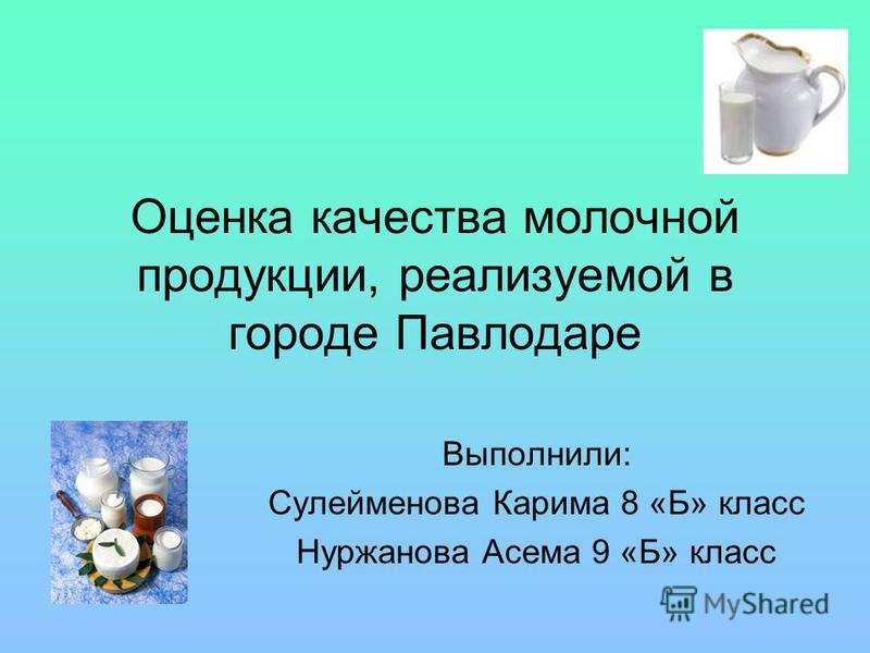 Оценка качества молочной продукции, реализуемой в городе Павлодаре Выполнили: Сулейменова Карима 8 «Б» класс Нуржанова Асема 9 «Б» класс