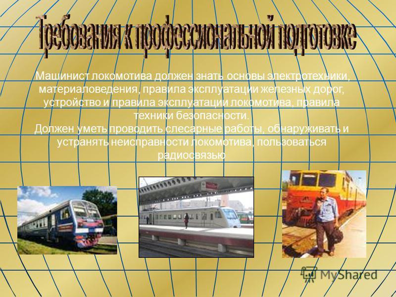 Машинист локомотива должен знать основы электротехники, материаловедения, правила эксплуатации железных дорог, устройство и правила эксплуатации локомотива, правила техники безопасности. Должен уметь проводить слесарные работы, обнаруживать и устраня