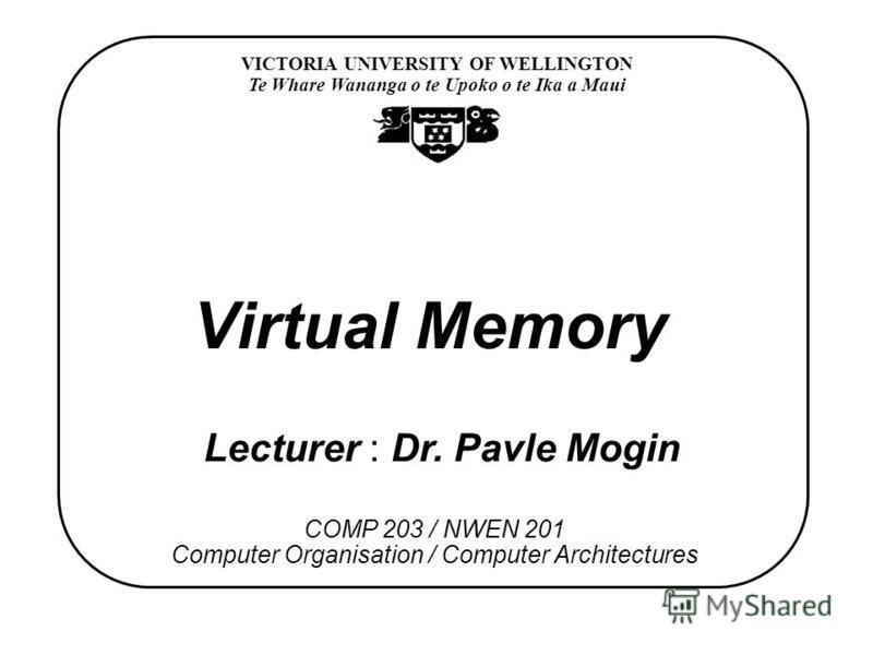 VICTORIA UNIVERSITY OF WELLINGTON Te Whare Wananga o te Upoko o te Ika a Maui COMP 203 / NWEN 201 Computer Organisation / Computer Architectures Virtual Memory Lecturer : Dr. Pavle Mogin