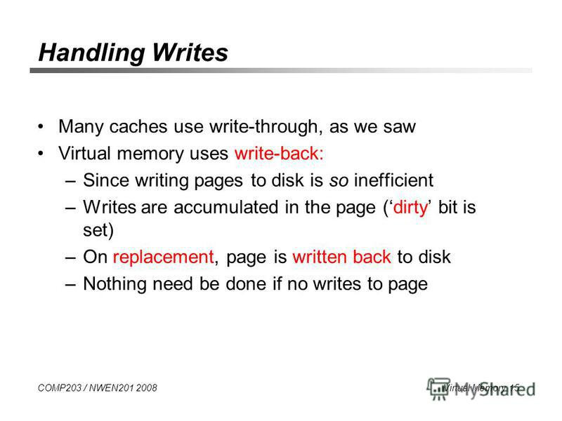 COMP203 / NWEN201 2008 Virtual Memory 15 Handling Writes Many caches use write-through, as we saw Virtual memory uses write-back: –Since writing pages to disk is so inefficient –Writes are accumulated in the page (dirty bit is set) –On replacement, p