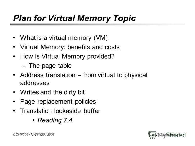 COMP203 / NWEN201 2008 Virtual Memory 1 Plan for Virtual Memory Topic What is a virtual memory (VM) Virtual Memory: benefits and costs How is Virtual Memory provided? –The page table Address translation – from virtual to physical addresses Writes and