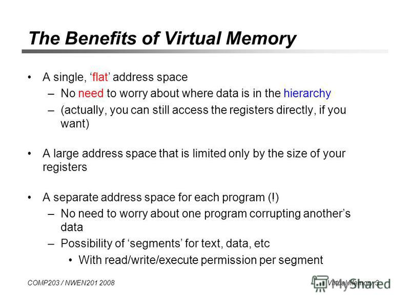 COMP203 / NWEN201 2008 Virtual Memory 3 The Benefits of Virtual Memory A single, flat address space –No need to worry about where data is in the hierarchy –(actually, you can still access the registers directly, if you want) A large address space tha