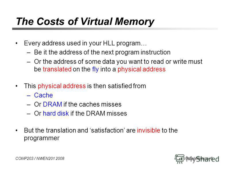 COMP203 / NWEN201 2008 Virtual Memory 6 The Costs of Virtual Memory Every address used in your HLL program… –Be it the address of the next program instruction –Or the address of some data you want to read or write must be translated on the fly into a