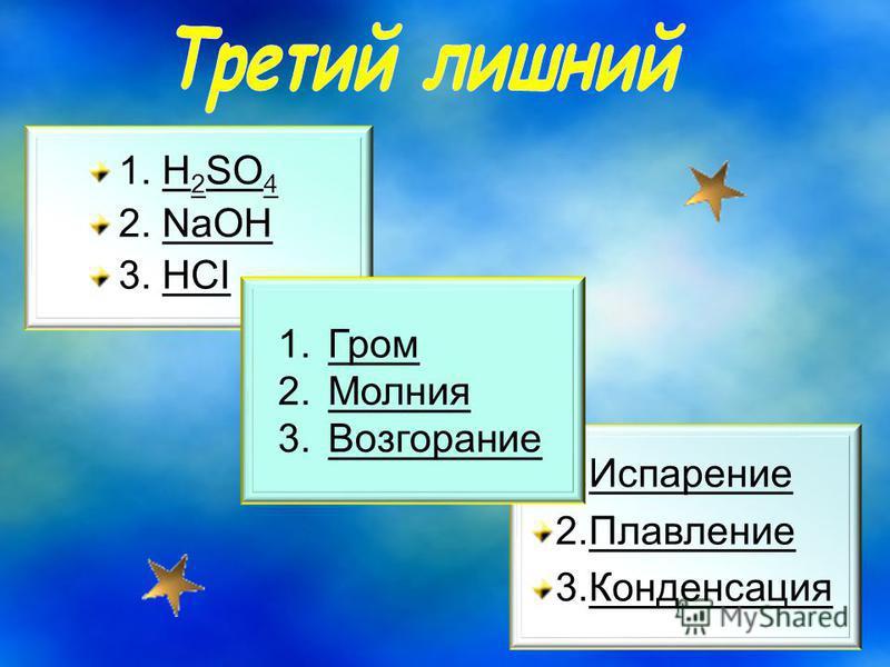 1. H 2 SO 4 2. NaOH 3. HCI 1. Испарение 2. Плавление 3. Конденсация 1. Гром 2. Молния 3.Возгорание