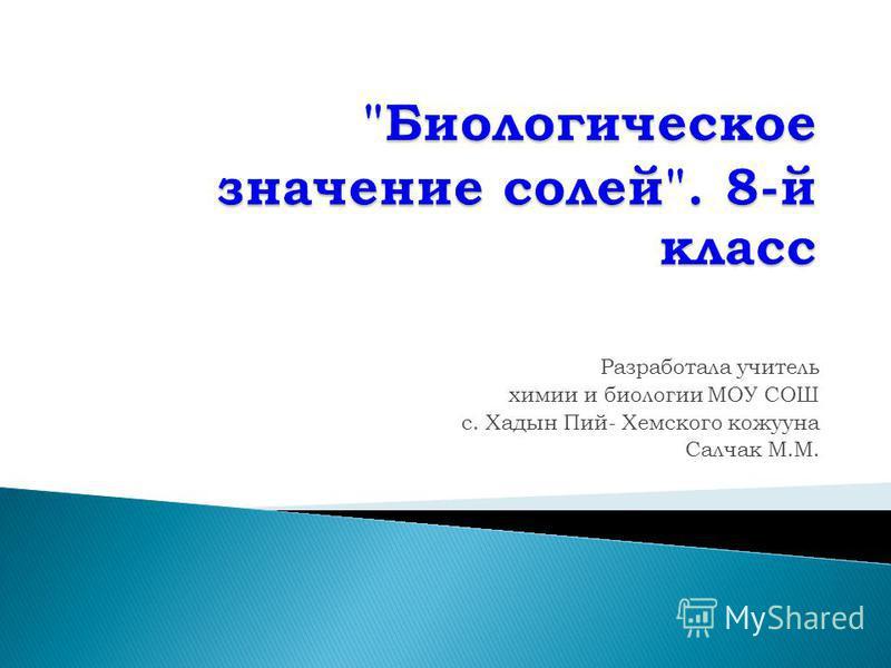 Разработала учитель химии и биологии МОУ СОШ с. Хадын Пий- Хемского кожууна Салчак М.М.