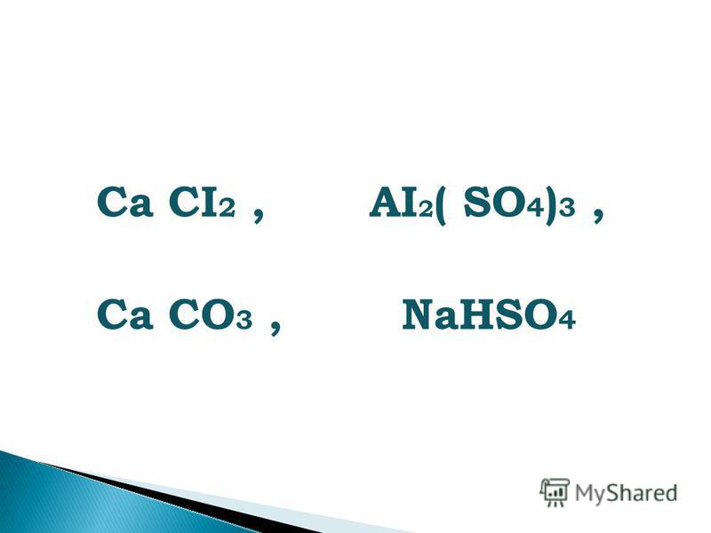 Cа CI 2, АI 2 ( SO 4 ) 3, Са СО 3, NaHSO 4