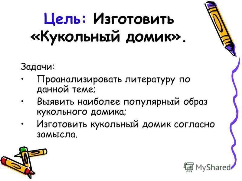 Цель: Изготовить «Кукольный домик». Задачи: Проанализировать литературу по данной теме; Выявить наиболее популярный образ кукольного домика; Изготовить кукольный домик согласно замысла.