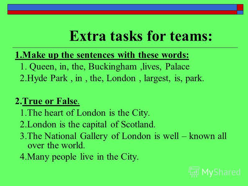 Extra tasks for teams: 1.Make up the sentences with these words: 1. Queen, in, the, Buckingham,lives, Palace 2.Hyde Park, in, the, London, largest, is, park. 2.True or False. 1.The heart of London is the City. 2.London is the capital of Scotland. 3.T