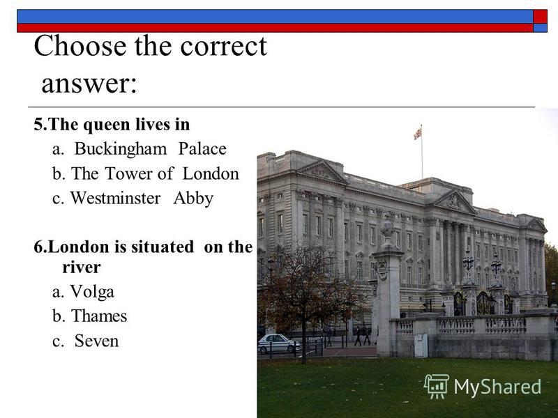 Choose the correct answer: 5.The queen lives in a. Buckingham Palace b. The Tower of London c. Westminster Abby 6.London is situated on the river a. Volga b. Thames c. Seven