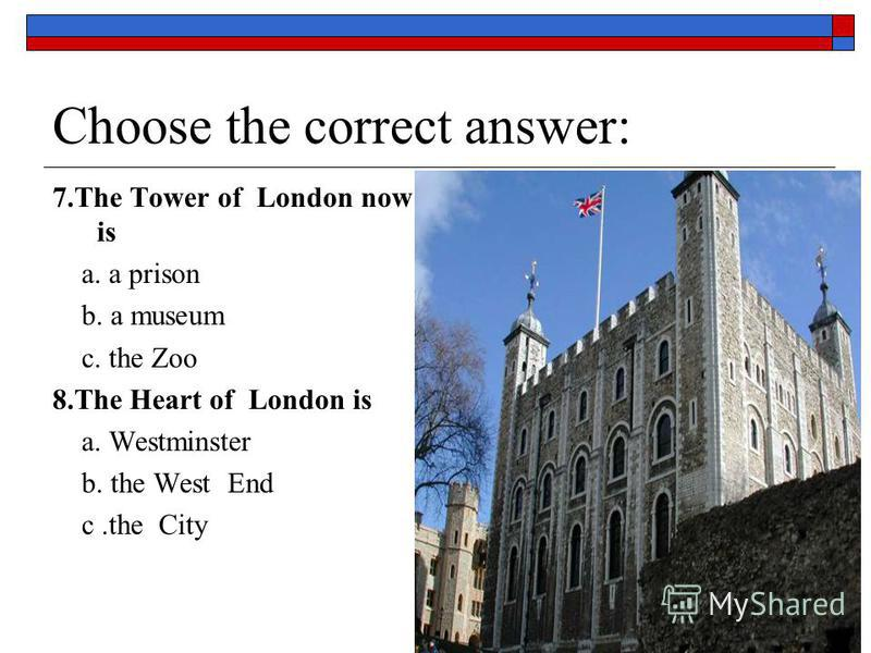 Choose the correct answer: 7.The Tower of London now is a. a prison b. a museum c. the Zoo 8.The Heart of London is a. Westminster b. the West End с.the City
