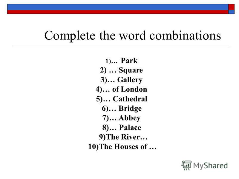 Complete the word combinations 1)… Park 2) … Square 3)… Gallery 4)… of London 5)… Cathedral 6)… Bridge 7)… Abbey 8)… Palace 9)The River… 10)The Houses of …