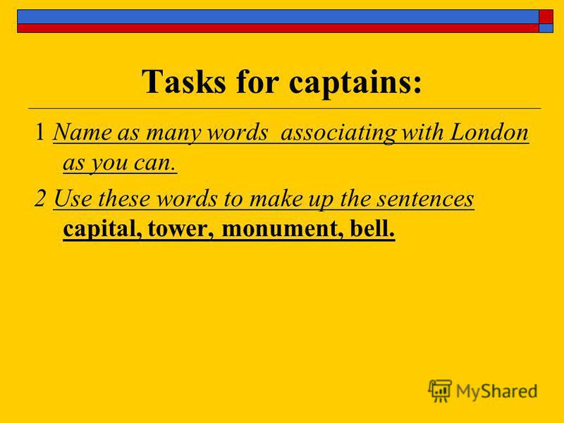 Tasks for captains: 1 Name as many words associating with London as you can. 2 Use these words to make up the sentences capital, tower, monument, bell.