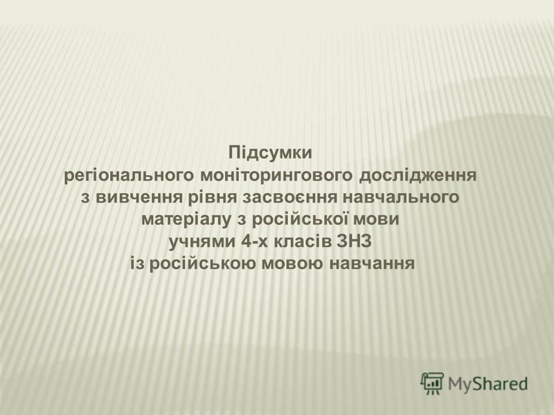 Підсумки регіонального моніторингового дослідження з вивчення рівня засвоєння навчального матеріалу з російської мови учнями 4-х класів ЗНЗ із російською мовою навчання