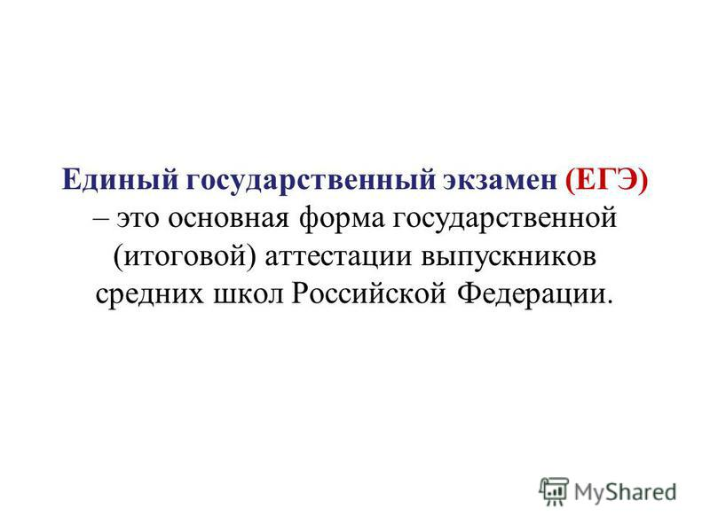 Единый государственный экзамен (ЕГЭ) – это основная форма государственной (итоговой) аттестации выпускников средних школ Российской Федерации.