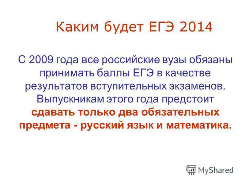 Каким будет ЕГЭ 201 4 С 2009 года все российские вузы обязаны принимать баллы ЕГЭ в качестве результатов вступительных экзаменов. Выпускникам этого года предстоит сдавать только два обязательных предмета - русский язык и математика.