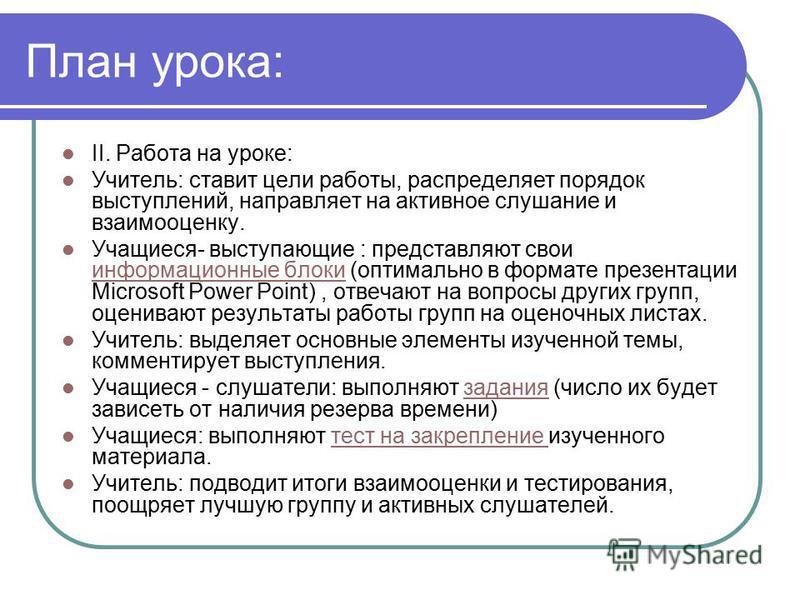 План урока: II. Работа на уроке: Учитель: ставит цели работы, распределяет порядок выступлений, направляет на активное слушание и взаимооценку. Учащиеся- выступающие : представляют свои информационные блоки (оптимально в формате презентации Microsoft