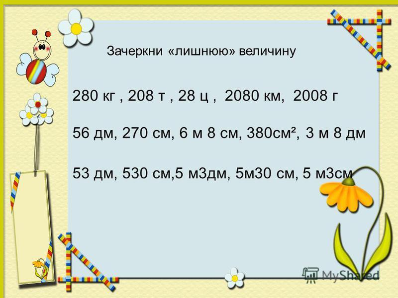 Зачеркни «лишнюю» величину 280 кг, 208 т, 28 ц,2080 км,2008 г 56 дм, 270 см, 6 м 8 см,3 м 8 дм 53 дм, 530 см,5 м 3 дм, 5 м 30 см,5 м 3 см 380 см²,