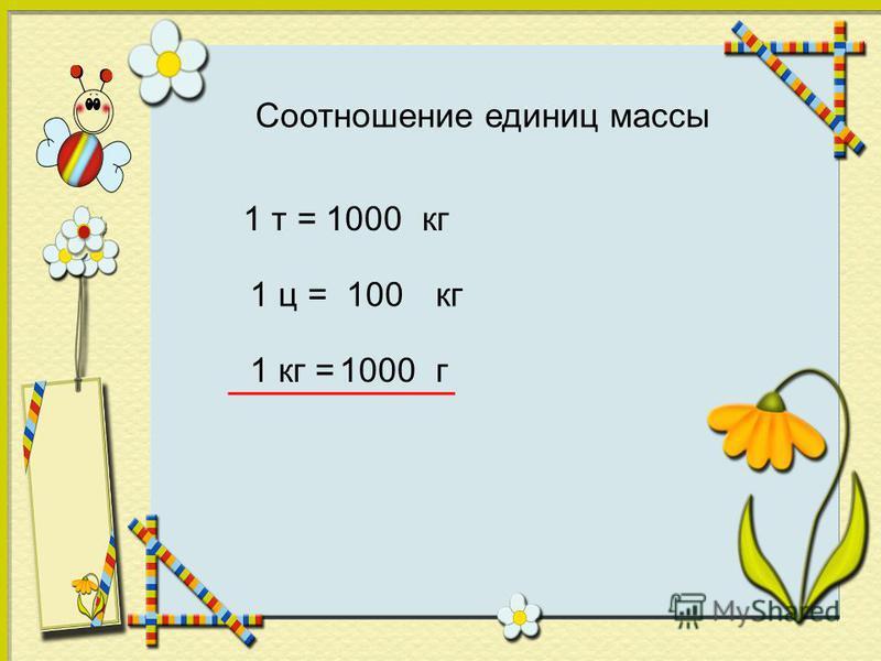 Соотношение единиц массы 1 т =кг 1000 1 ц =кг 100 1 кг =г 1000