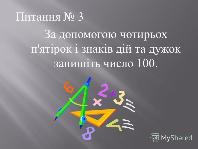 Питання 3 За допомогою чотирьох п ' ятірок і знаків дій та дужок запишіть число 100.