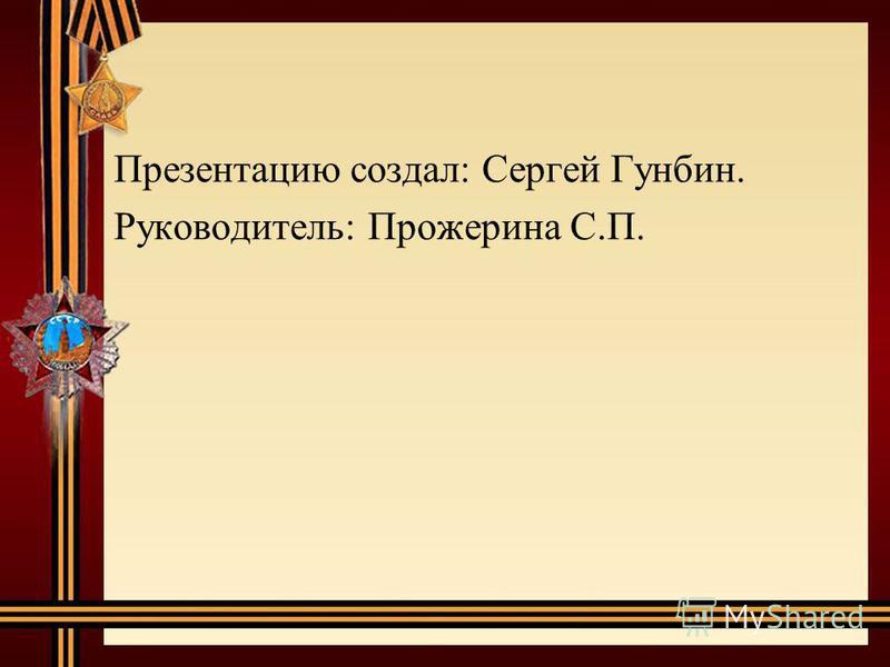 Презентацию создал: Сергей Гунбин. Руководитель: Прожерина С.П.