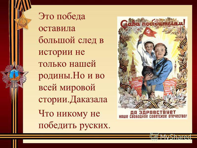 Это победа оставила большой след в иистории не только нашей родины.Но и во всей мировой истории.Даказала Что никому не победить русских.