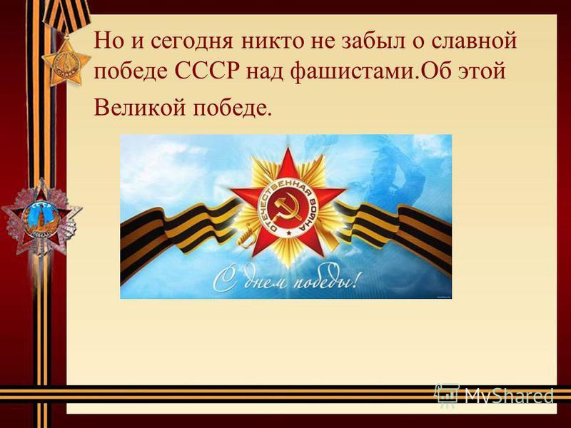 Но и сегодня никто не забыл о славной победе СССР над фашистами.Об этой Великой победе.
