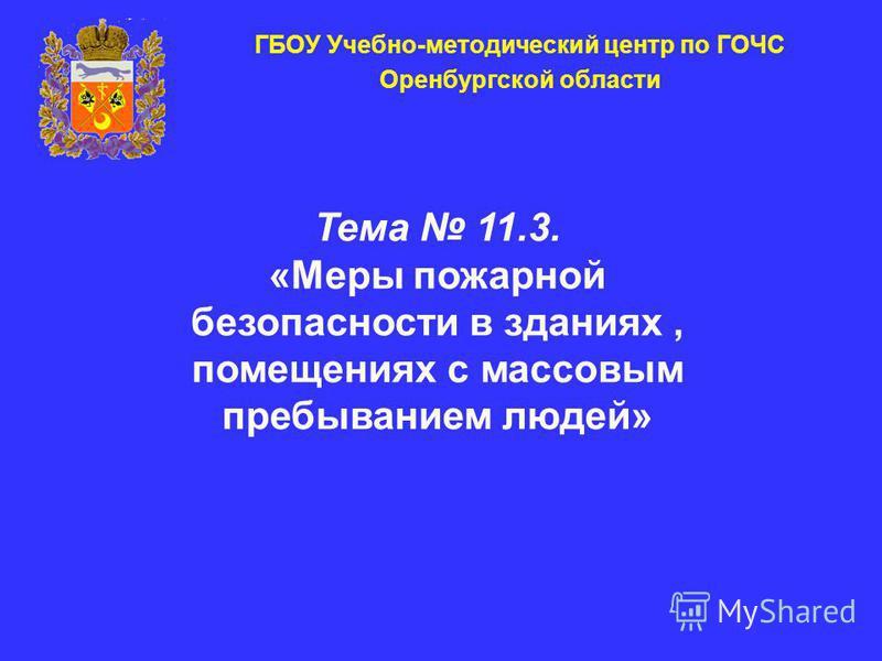ГБОУ Учебно-методический центр по ГОЧС Оренбургской области Тема 11.3. «Меры пожарной безопасности в зданиях, помещениях с массовым пребыванием людей»